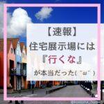 【体験談】住宅展示場には『行くな』が本当だった件。